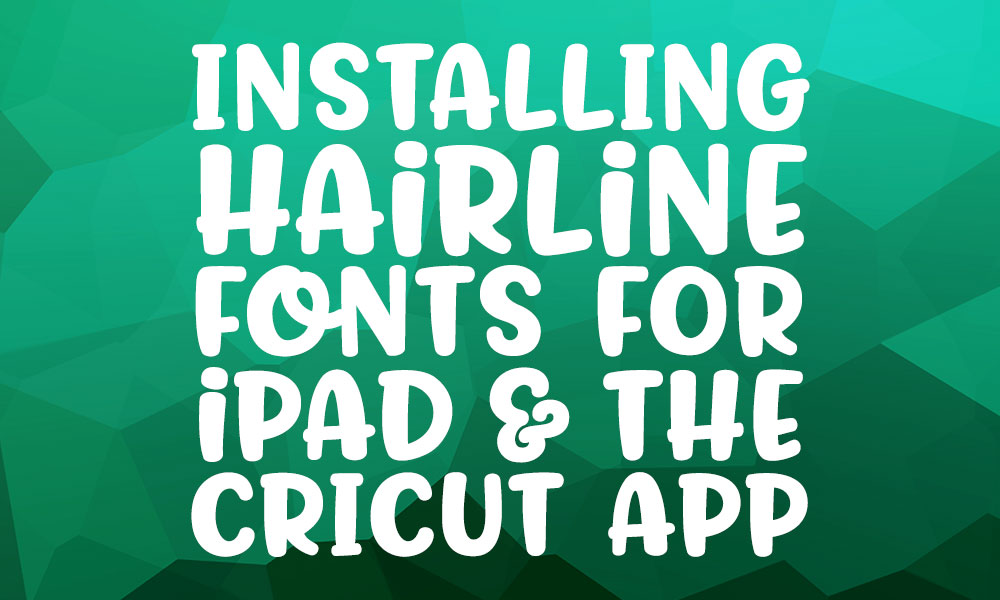 Installing hairline fonts for the ipad and the cricut app
